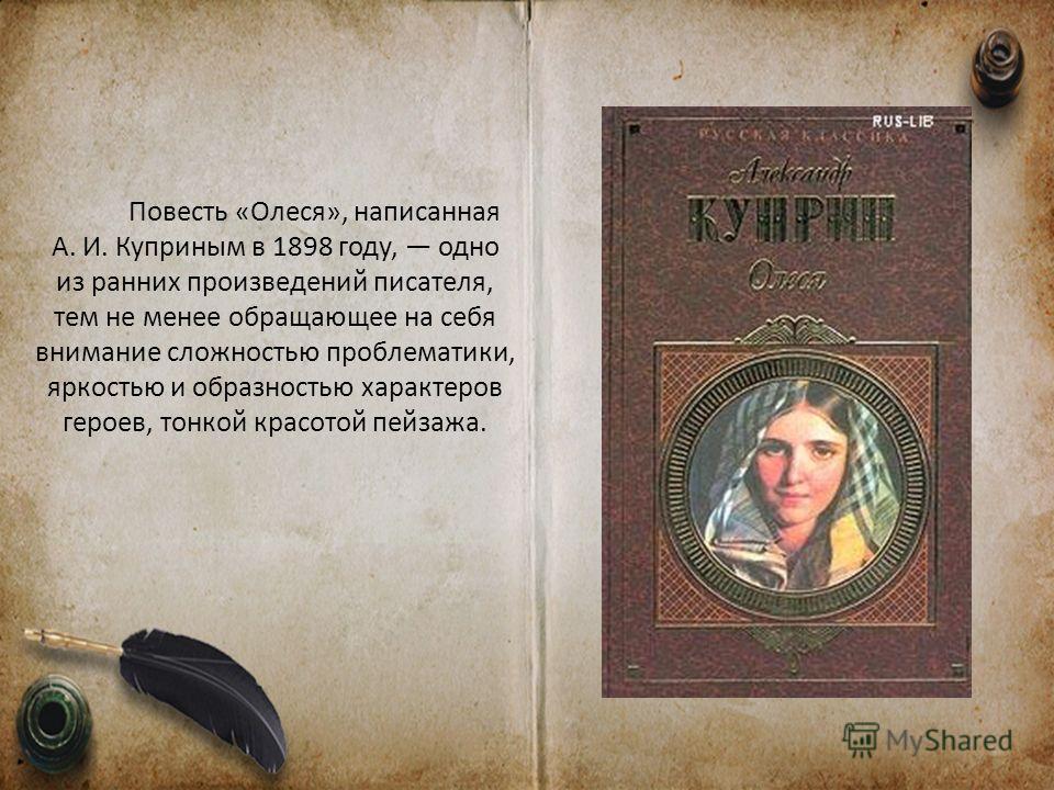 Повесть «Олеся», написанная А. И. Куприным в 1898 году, одно из ранних произведений писателя, тем не менее обращающее на себя внимание сложностью проблематики, яркостью и образностью характеров героев, тонкой красотой пейзажа.