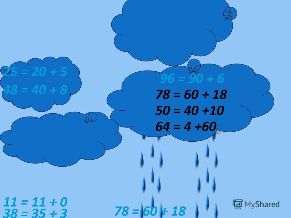 78 = 60 + 18 25 = 20 + 5 96 = 90 + 6 48 = 40 + 8 64 = 4 +60 50 = 40 +10 38 = 35 + 3 11 = 11 + 0 78 = 60 + 18