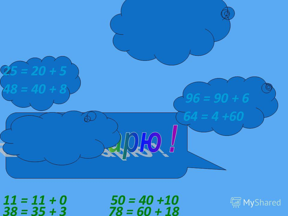 25 = 20 + 5 96 = 90 + 6 48 = 40 + 8 64 = 4 +60 38 = 35 + 3 11 = 11 + 0 78 = 60 + 18 50 = 40 +10
