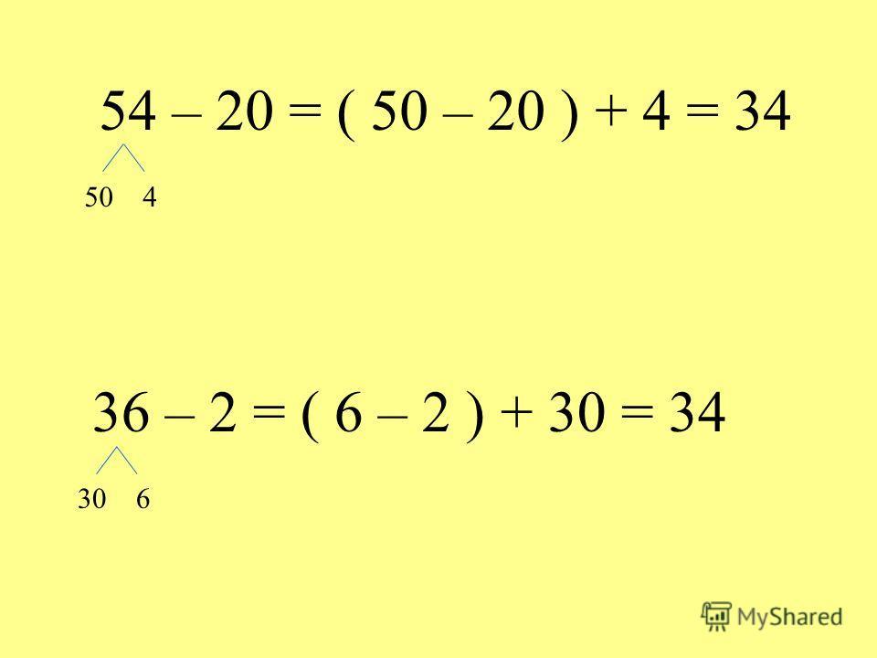 54 – 20 = ( 50 – 20 ) + 4 = 34 50 4 36 – 2 = ( 6 – 2 ) + 30 = 34 30 6