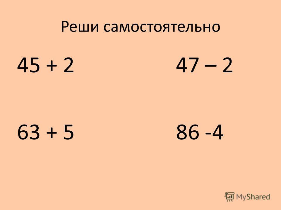 Реши самостоятельно 45 + 2 47 – 2 63 + 5 86 -4