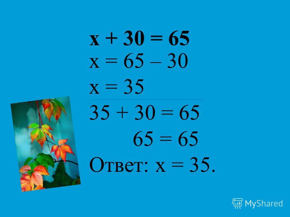 х + 30 = 65 х = 65 – 30 х = 35 35 + 30 = 65 65 = 65 Ответ: х = 35.