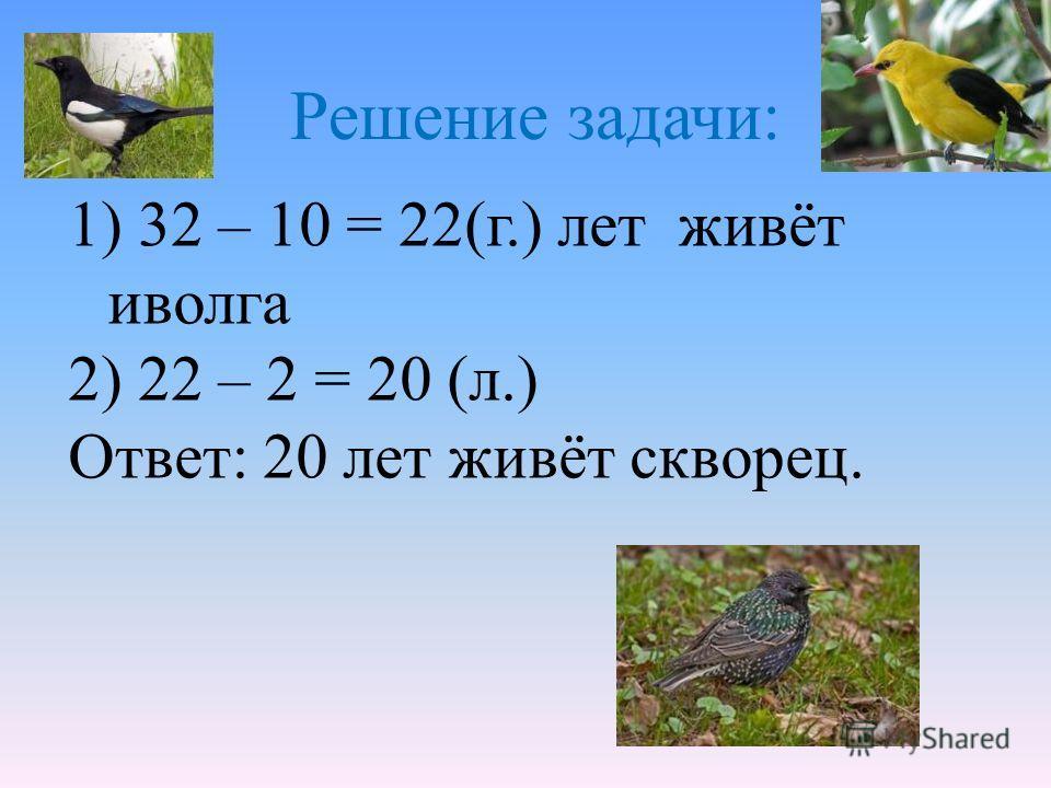 1) 32 – 10 = 22(г.) лет живёт иволга 2) 22 – 2 = 20 (л.) Ответ: 20 лет живёт скворец. Решение задачи: