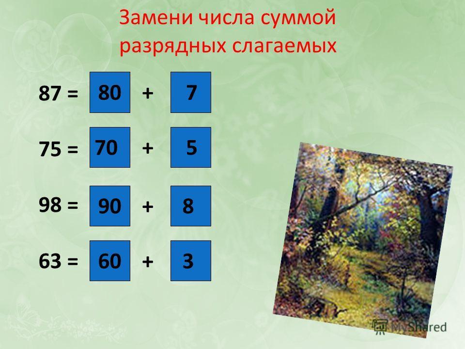 Замени числа суммой разрядных слагаемых 87 = 75 = 98 = 63 = + + + + 807 70 3 8 5 60 90