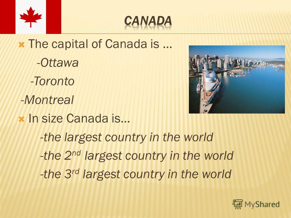 The capital of Canada is … -Ottawa -Toronto -Montreal In size Canada is… -the largest country in the world -the 2 nd largest country in the world -the 3 rd largest country in the world