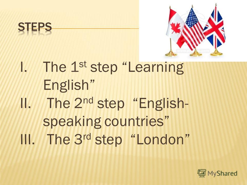 I.The 1 st step Learning English II. The 2 nd step English- speaking countries III. The 3 rd step London