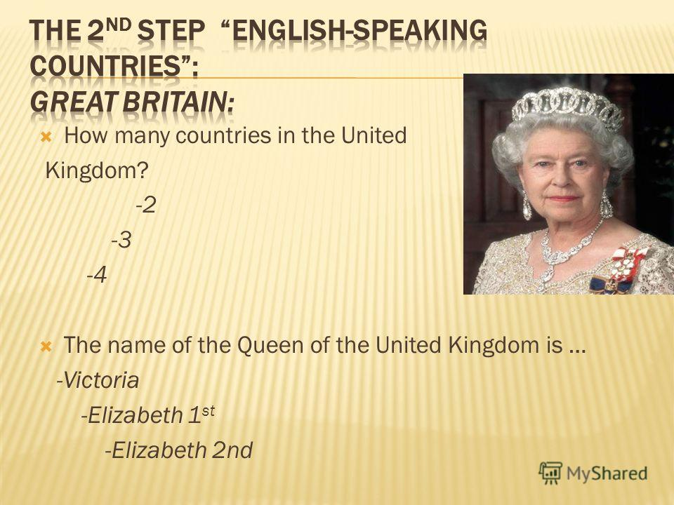 How many countries in the United Kingdom? -2 -3 -4 The name of the Queen of the United Kingdom is … -Victoria -Elizabeth 1 st -Elizabeth 2nd