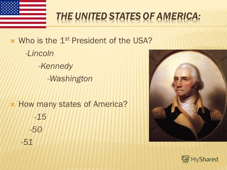 Who is the 1 st President of the USA? -Lincoln -Kennedy -Washington How many states of America? -15 -50 -51