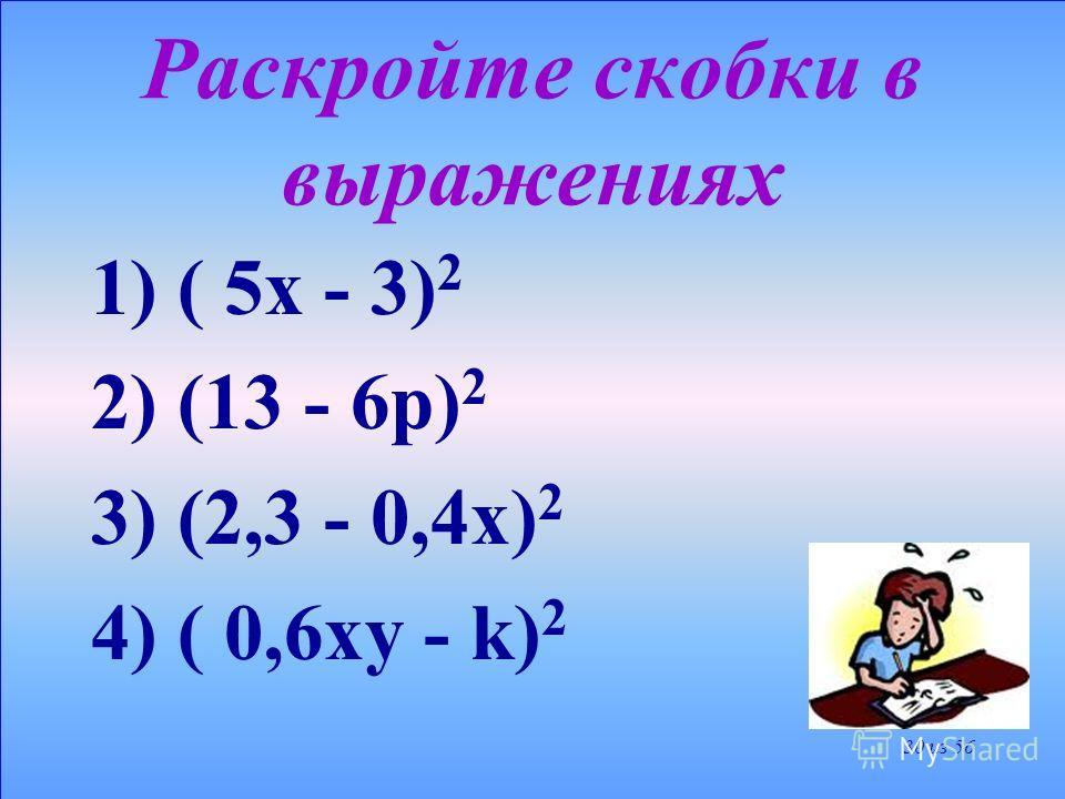 Возведем в квадрат разность 7х – 4у По формуле квадрата разности получим : (7х – 4у) 2 = = (7х) 2 - 2 7х 4у + (4у) 2 = = 49х 2 - 56ху + 16у 2 29 из 56