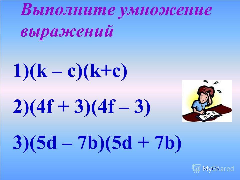 Это тождество позволяет сокращенно выполнять умножение разности любых двух выражений на их сумму. (a – b)(a + b) = a 2 – b 2 51 из 56