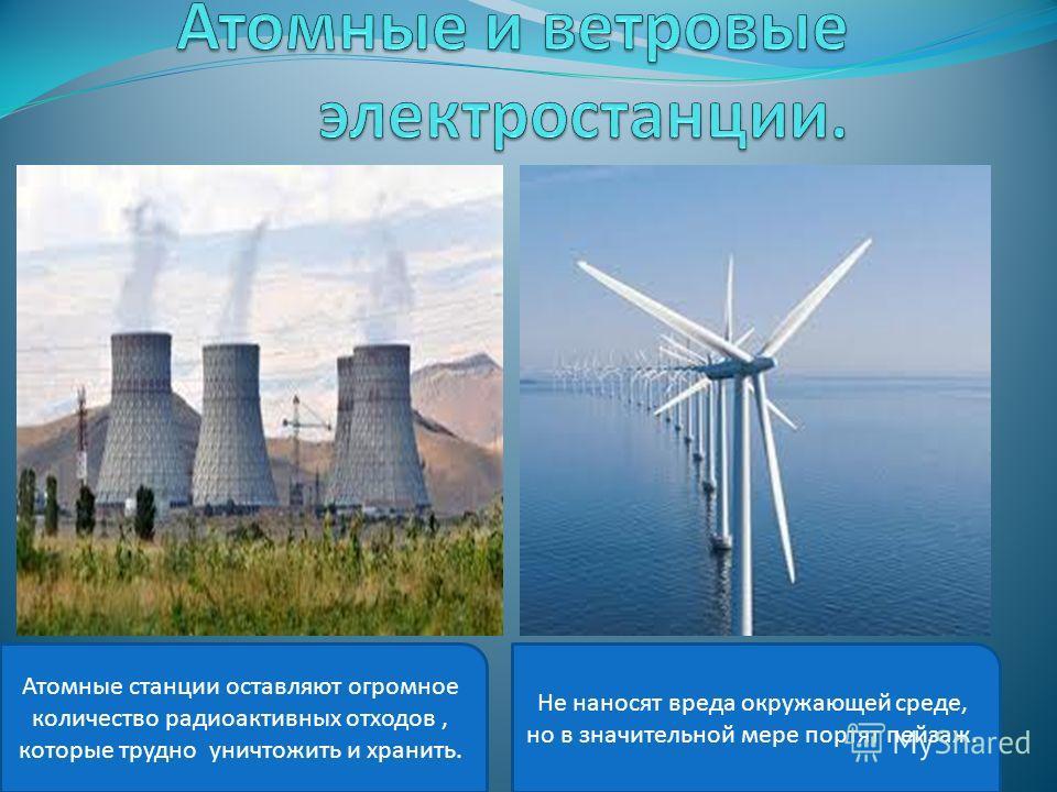 Атомные станции оставляют огромное количество радиоактивных отходов, которые трудно уничтожить и хранить. Не наносят вреда окружающей среде, но в значительной мере портят пейзаж.