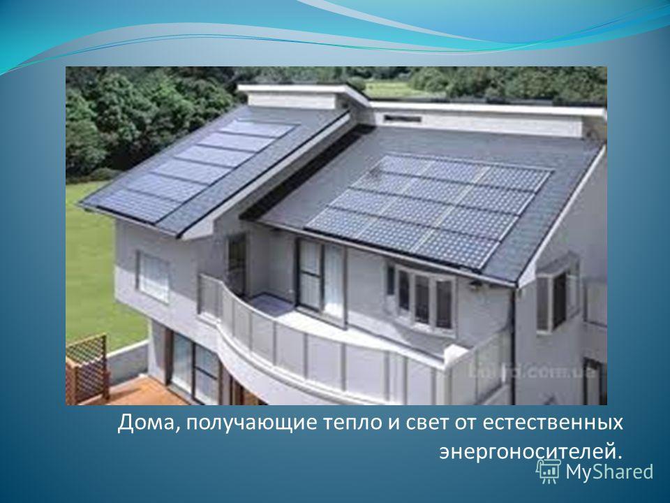 Дома, получающие тепло и свет от естественных энергоносителей.