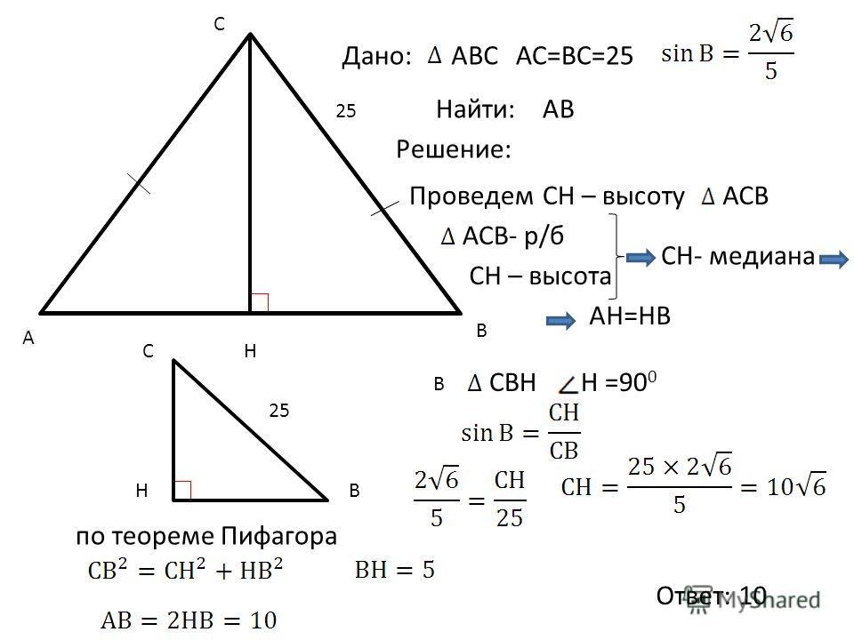 Найти: C A B Н СH – высоту по теореме Пифагора АВ АН=НВ СВН СН- медиана АСВ 25 Дано:АВСАС=ВС=25 Решение: Проведем АСВ- р/б СH – высота В Н =90 0 Ответ: 10 Н С В 25