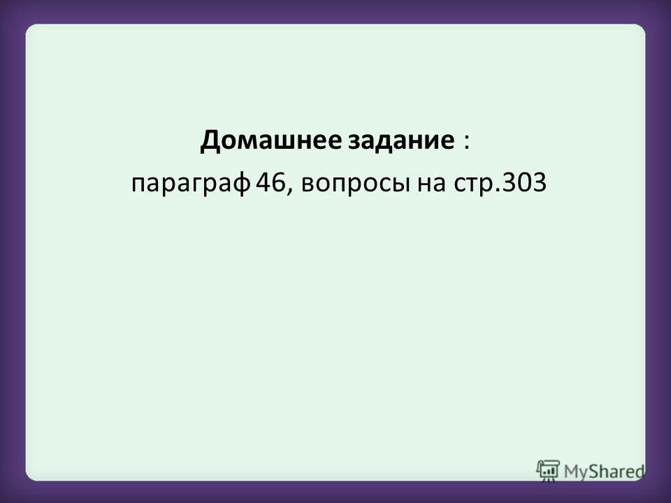 Домашнее задание : параграф 46, вопросы на стр.303