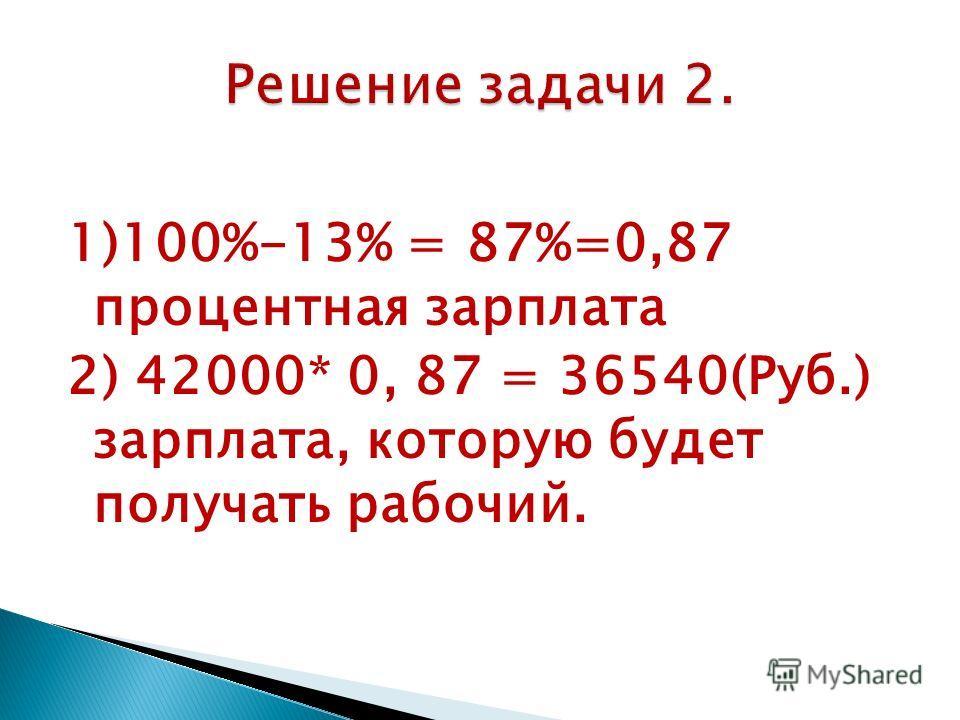 1)100%-13% = 87%=0,87 процентная зарплата 2) 42000* 0, 87 = 36540(Руб.) зарплата, которую будет получать рабочий.