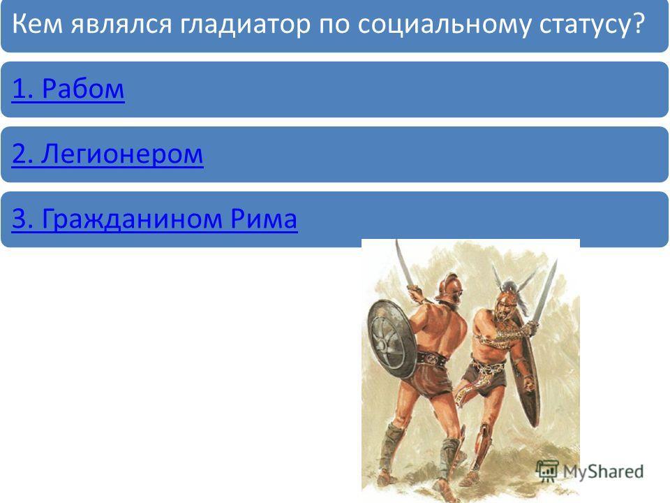 Кем являлся гладиатор по социальному статусу?1. Рабом2. Легионером3. Гражданином Рима