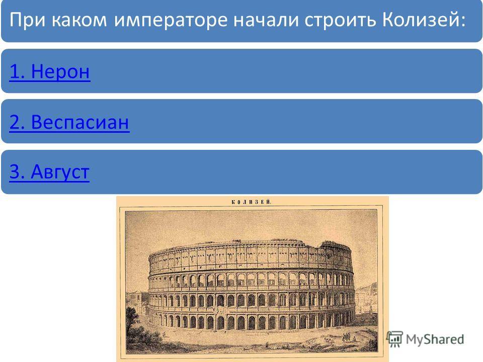 При каком императоре начали строить Колизей: 1. Нерон2. Веспасиан 3. Август