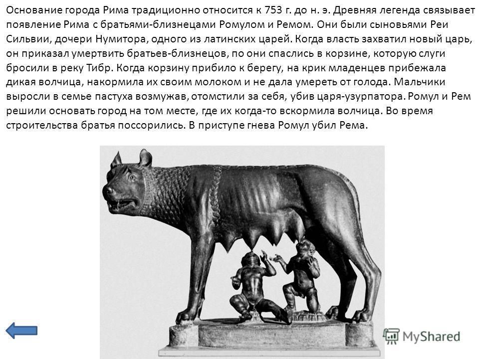 Основание города Рима традиционно относится к 753 г. до н. э. Древняя легенда связывает появление Рима с братьями-близнецами Ромулом и Ремом. Они были сыновьями Реи Сильвии, дочери Нумитора, одного из латинских царей. Когда власть захватил новый царь