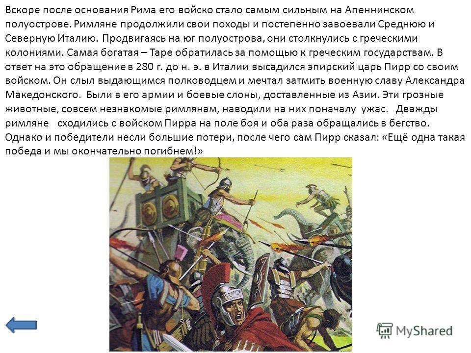 Вскоре после основания Рима его войско стало самым сильным на Апеннинском полуострове. Римляне продолжили свои походы и постепенно завоевали Среднюю и Северную Италию. Продвигаясь на юг полуострова, они столкнулись с греческими колониями. Самая богат