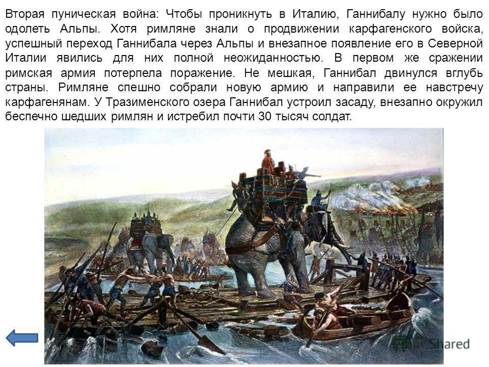 Вторая пуническая война: Чтобы проникнуть в Италию, Ганнибалу нужно было одолеть Альпы. Хотя римляне знали о продвижении карфагенского войска, успешный переход Ганнибала через Альпы и внезапное появление его в Северной Италии явились для них полной н