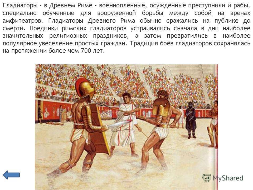 Гладиаторы - в Древнем Риме - военнопленные, осуждённые преступники и рабы, специально обученные для вооруженной борьбы между собой на аренах амфитеатров. Гладиаторы Древнего Рима обычно сражались на публике до смерти. Поединки римских гладиаторов ус