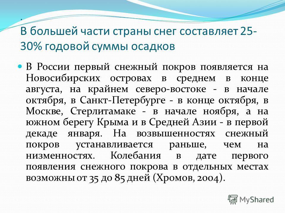 . В большей части страны снег составляет 25- 30% годовой суммы осадков В России первый снежный покров появляется на Новосибирских островах в среднем в конце августа, на крайнем северо-востоке - в начале октября, в Санкт-Петербурге - в конце октября,