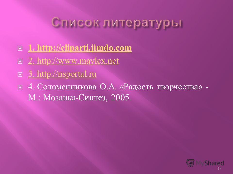 1. http://cliparti.jimdo.com 2. http://www.maylex.net 3. http://nsportal.ru 4. Соломенникова О. А. « Радость творчества » - М.: Мозаика - Синтез, 2005. 17