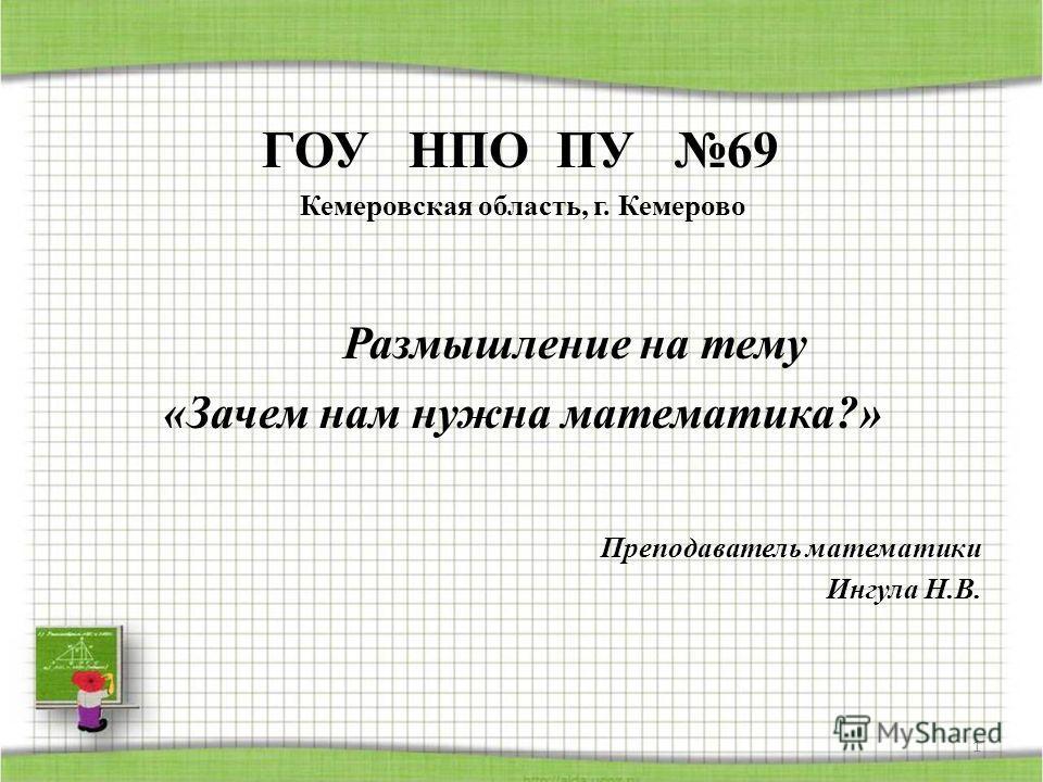 ГОУ НПО ПУ 69 Кемеровская область, г. Кемерово Размышление на тему «Зачем нам нужна математика?» Преподаватель математики Ингула Н.В. 1