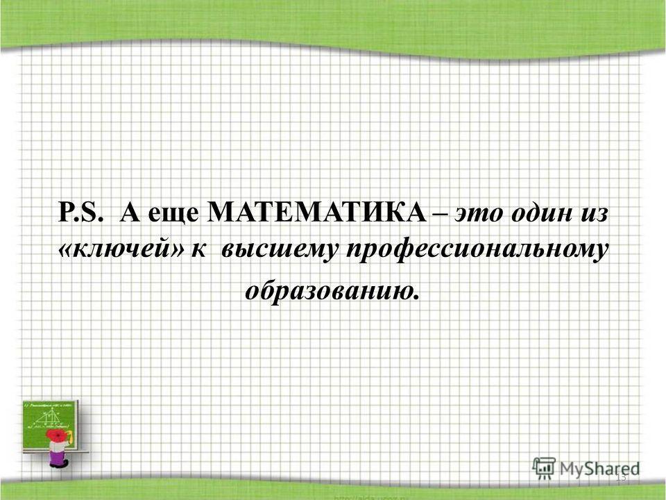 P.S. А еще МАТЕМАТИКА – это один из «ключей» к высшему профессиональному образованию. 13