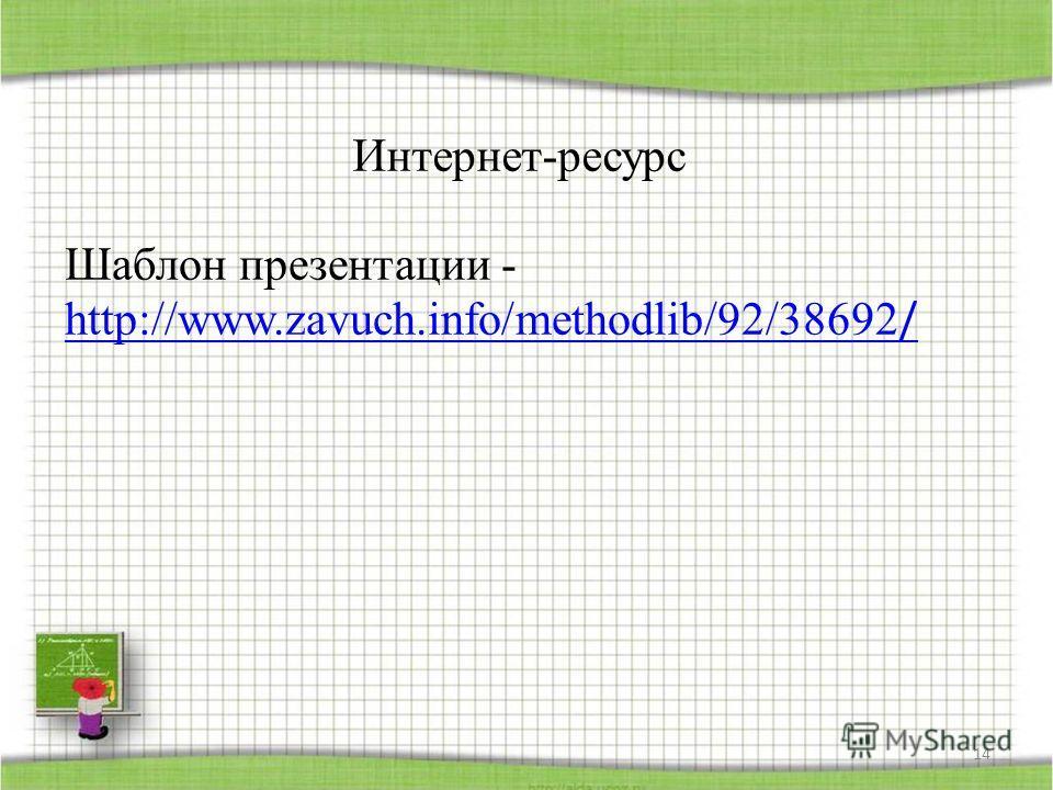Интернет-ресурс Шаблон презентации - http://www.zavuch.info/methodlib/92/38692 / http://www.zavuch.info/methodlib/92/38692 / 14