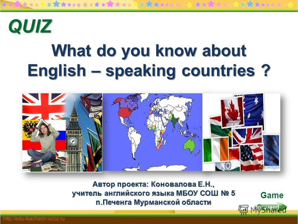forward http://edu-teacherzv.ucoz.ru Game What do you know about English – speaking countries ? QUIZ Автор проекта: Коновалова Е.Н., учитель английского языка МБОУ СОШ 5 п.Печенга Мурманской области
