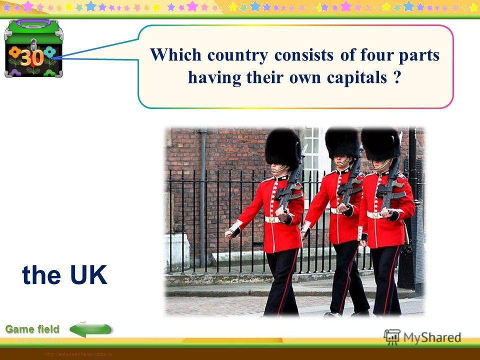 Game field http://edu-teacherzv.ucoz.ru Which country consists of four parts having their own capitals ? the UK