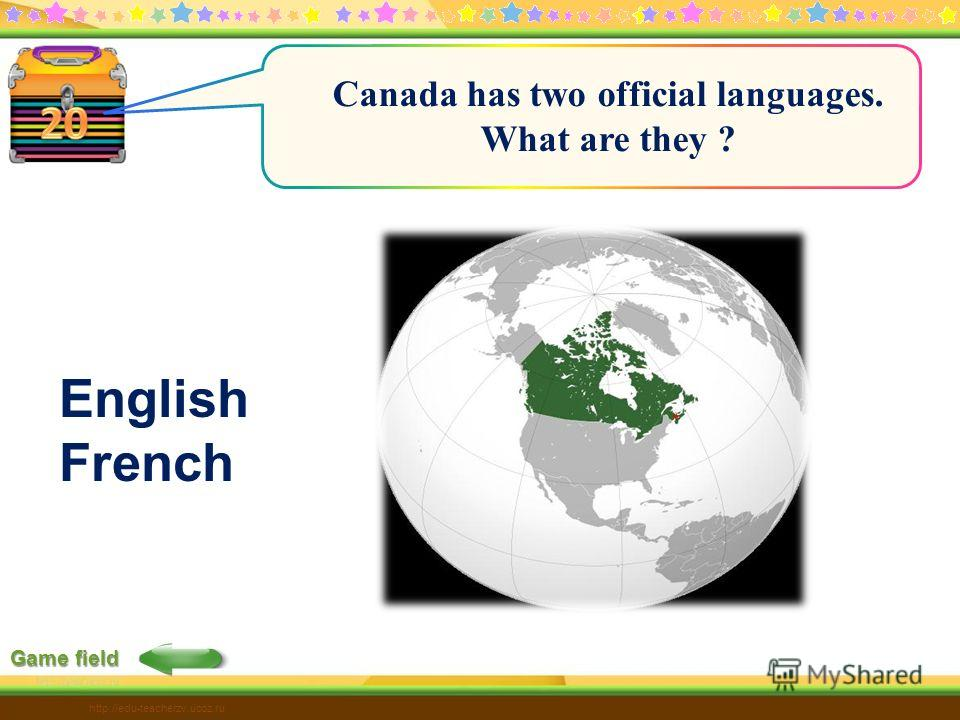 http://edu-teacherzv.ucoz.ru Game field Canada has two official languages. What are they ? English French