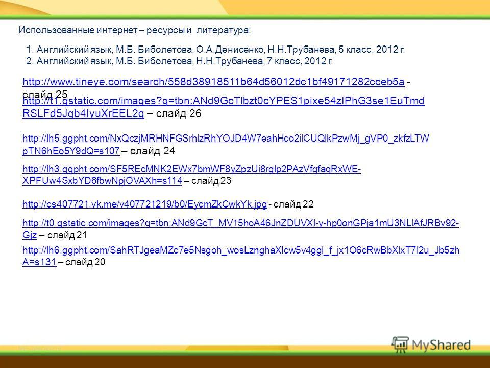 1. Английский язык, М.Б. Биболетова, О.А.Денисенко, Н.Н.Трубанева, 5 класс, 2012 г. 2. Английский язык, М.Б. Биболетова, Н.Н.Трубанева, 7 класс, 2012 г. Использованные интернет – ресурсы и литература: http://www.tineye.com/search/558d38918511b64d5601