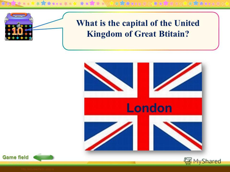 Game field http://edu-teacherzv.ucoz.ru What is the capital of the United Kingdom of Great Btitain? London