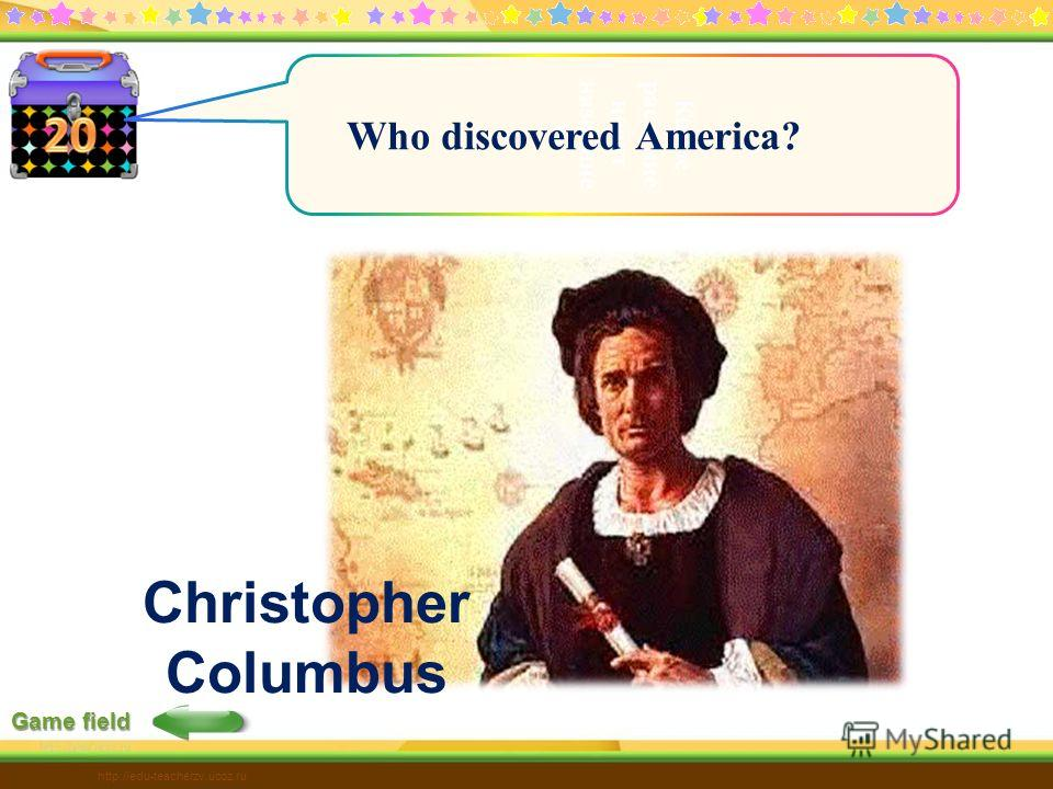 Game field Какое растение носит название W http://edu-teacherzv.ucoz.ru Who discovered America? Christopher Columbus