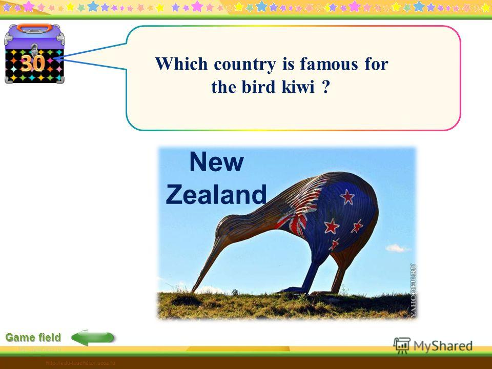 Game field http://edu-teacherzv.ucoz.ru Which country is famous for the bird kiwi ? New Zealand