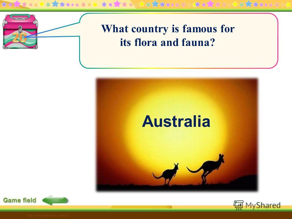 Game field http://edu-teacherzv.ucoz.ru What country is famous for its flora and fauna? Australia