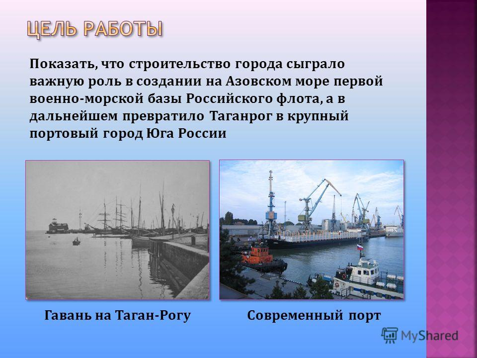 Показать, что строительство города сыграло важную роль в создании на Азовском море первой военно-морской базы Российского флота, а в дальнейшем превратило Таганрог в крупный портовый город Юга России Гавань на Таган-РогуСовременный порт