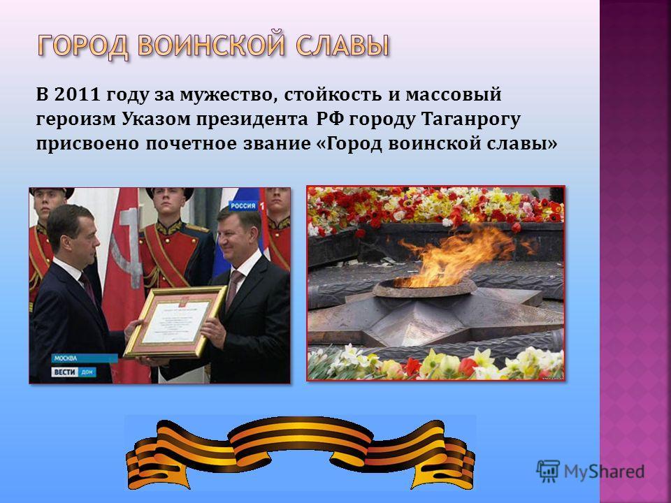 В 2011 году за мужество, стойкость и массовый героизм Указом президента РФ городу Таганрогу присвоено почетное звание «Город воинской славы»
