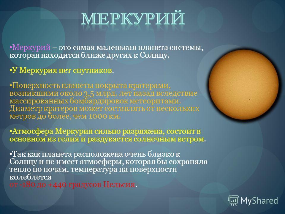 Меркурий – это самая маленькая планета системы, которая находится ближе других к Солнцу. У Меркурия нет спутников. Поверхность планеты покрыта кратерами, возникшими около 3,5 млрд. лет назад вследствие массированных бомбардировок метеоритами. Диаметр
