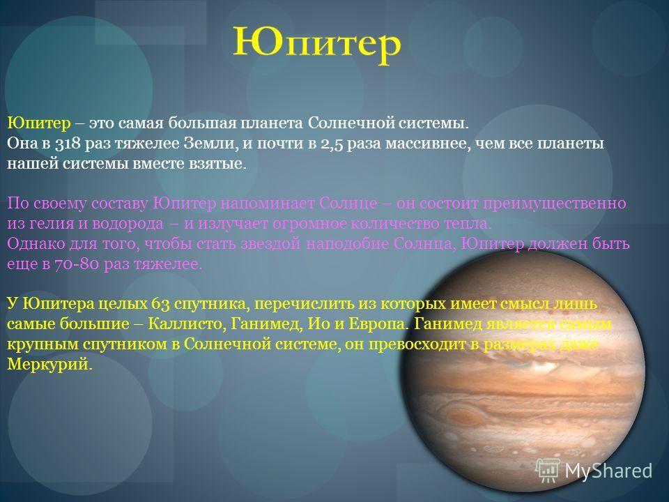 Юпитер – это самая большая планета Солнечной системы. Она в 318 раз тяжелее Земли, и почти в 2,5 раза массивнее, чем все планеты нашей системы вместе взятые. По своему составу Юпитер напоминает Солнце – он состоит преимущественно из гелия и водорода