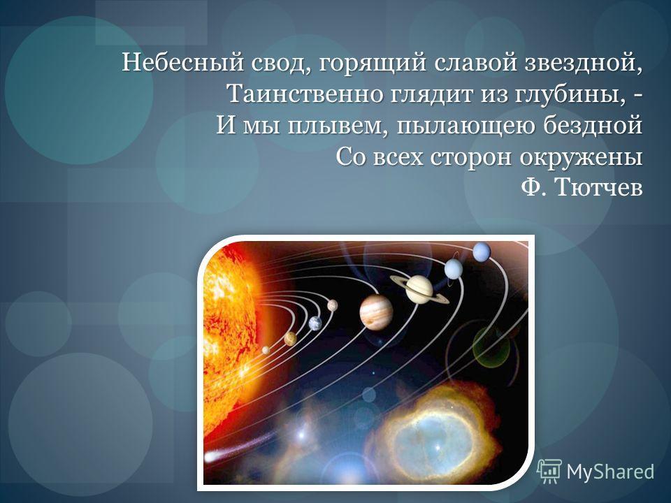 Небесный свод, горящий славой звездной, Таинственно глядит из глубины, - И мы плывем, пылающею бездной Со всех сторон окружены Небесный свод, горящий славой звездной, Таинственно глядит из глубины, - И мы плывем, пылающею бездной Со всех сторон окруж