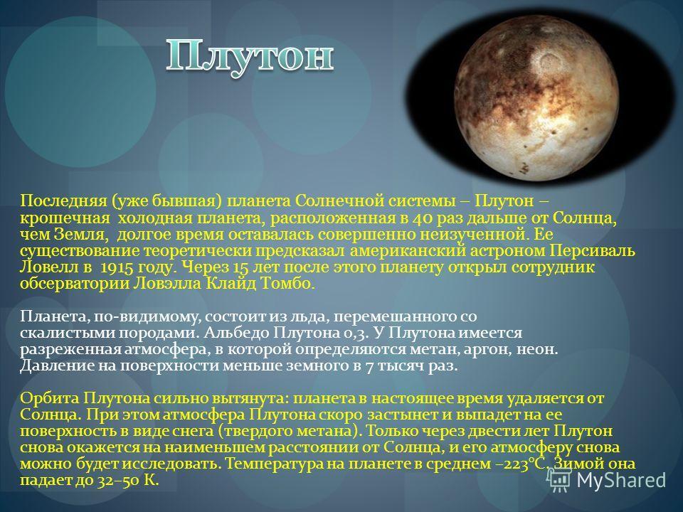 Последняя (уже бывшая) планета Солнечной системы – Плутон – крошечная холодная планета, расположенная в 40 раз дальше от Солнца, чем Земля, долгое время оставалась совершенно неизученной. Ее существование теоретически предсказал американский астроном