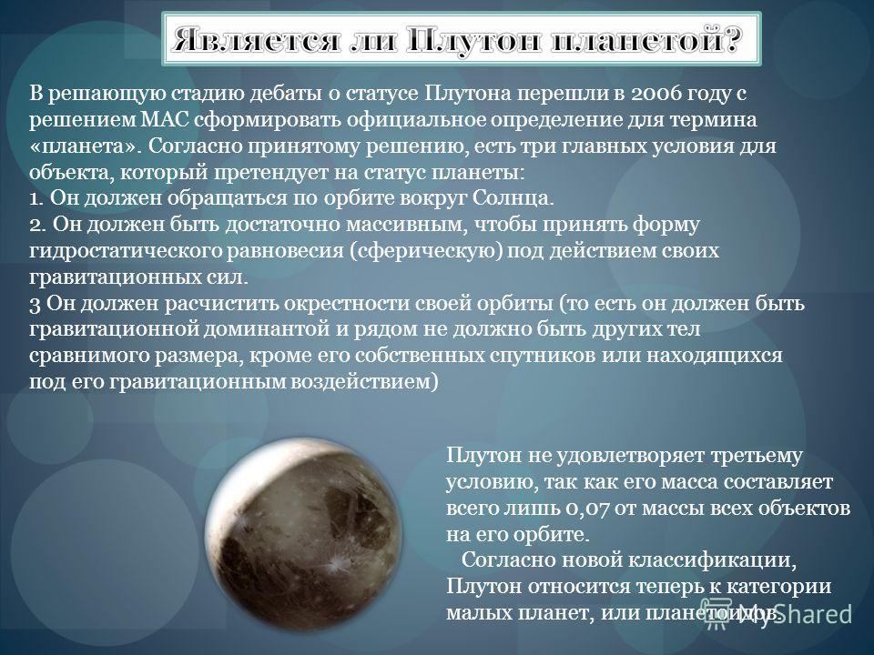 В решающую стадию дебаты о статусе Плутона перешли в 2006 году с решением МАС сформировать официальное определение для термина «планета». Согласно принятому решению, есть три главных условия для объекта, который претендует на статус планеты: 1. Он до