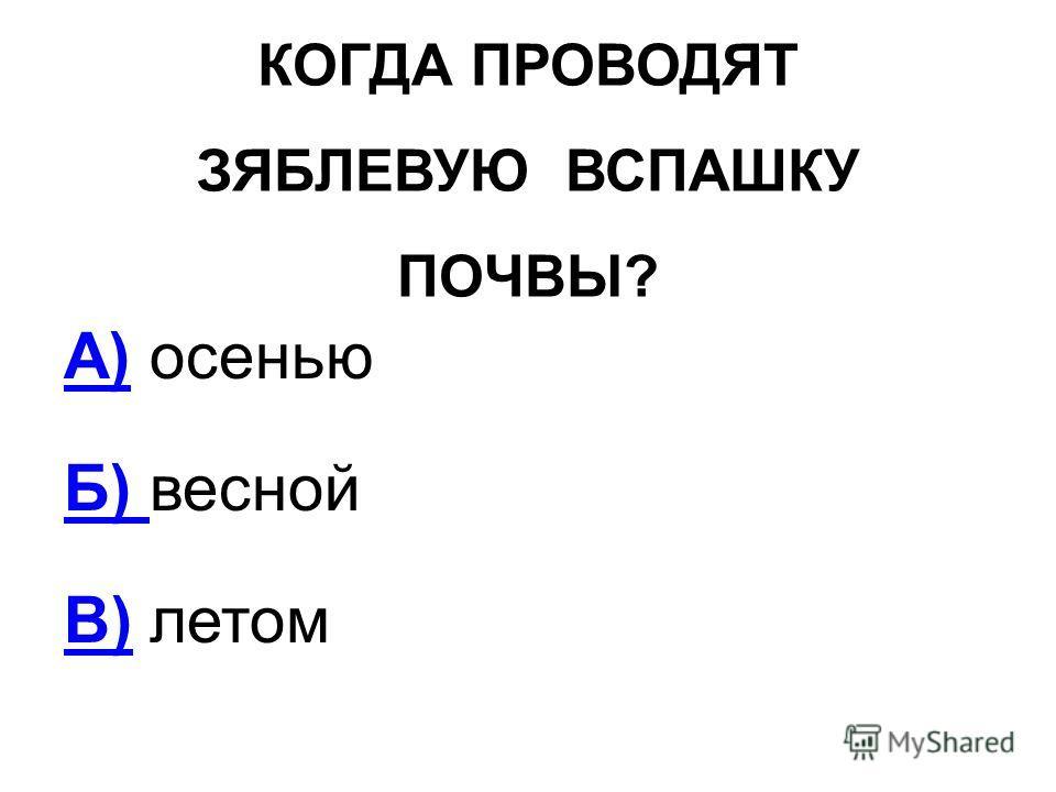 КОГДА ПРОВОДЯТ ЗЯБЛЕВУЮ ВСПАШКУ ПОЧВЫ? А)А) осенью Б) Б) весной В)В) летом