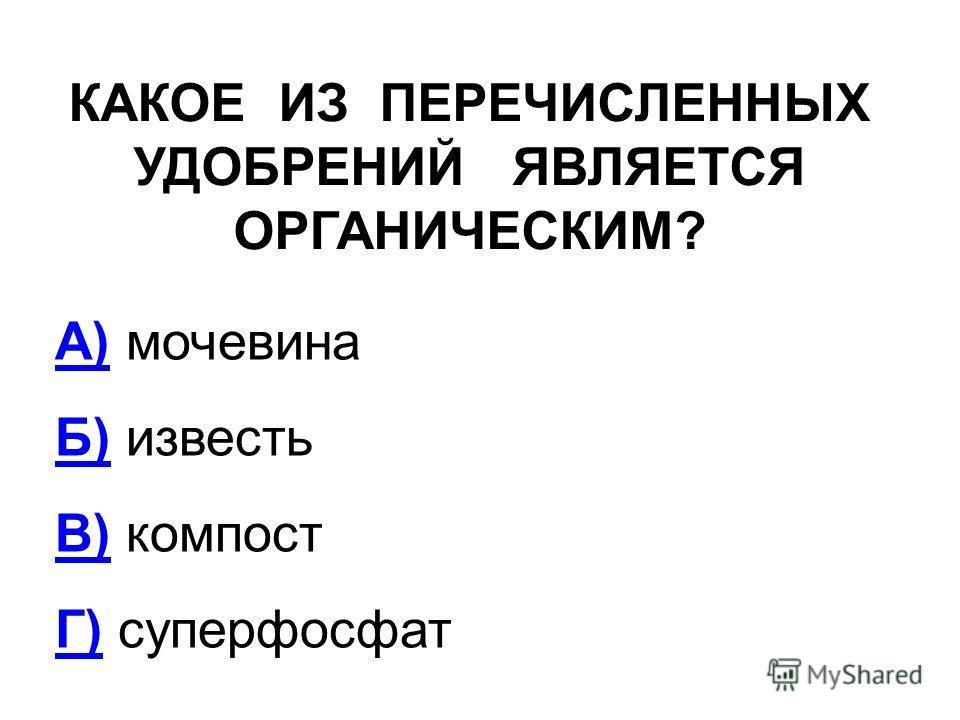 КАКОЕ ИЗ ПЕРЕЧИСЛЕННЫХ УДОБРЕНИЙ ЯВЛЯЕТСЯ ОРГАНИЧЕСКИМ? А)А) мочевина Б)Б) известь В)В) компост Г)Г) суперфосфат