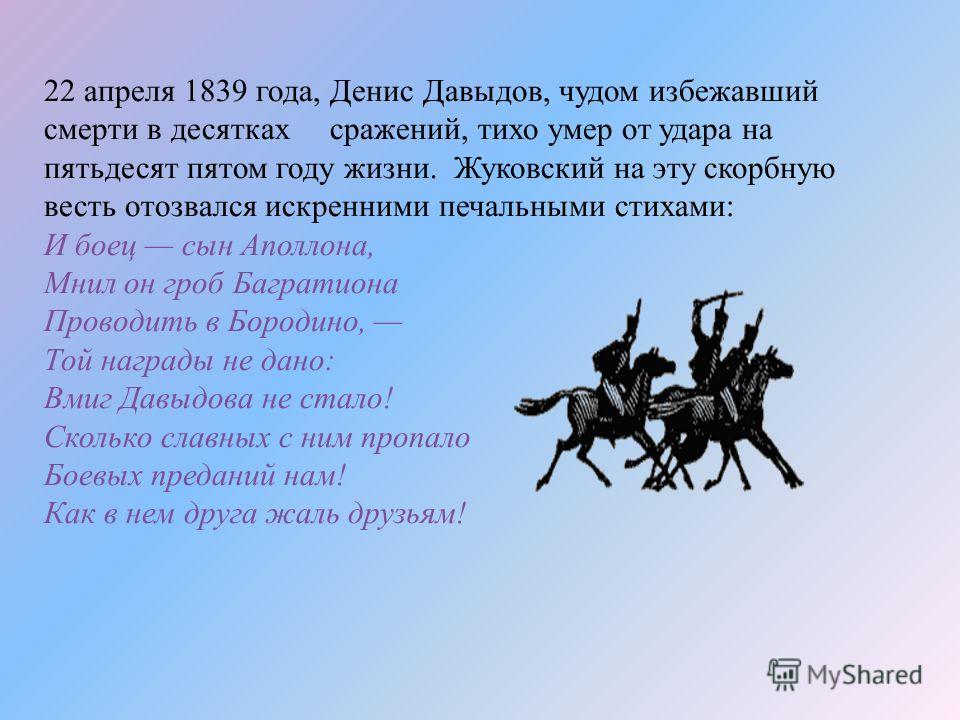 22 апреля 1839 года, Денис Давыдов, чудом избежавший смерти в десятках сражений, тихо умер от удара на пятьдесят пятом году жизни. Жуковский на эту скорбную весть отозвался искренними печальными стихами: И боец сын Аполлона, Мнил он гроб Багратиона П