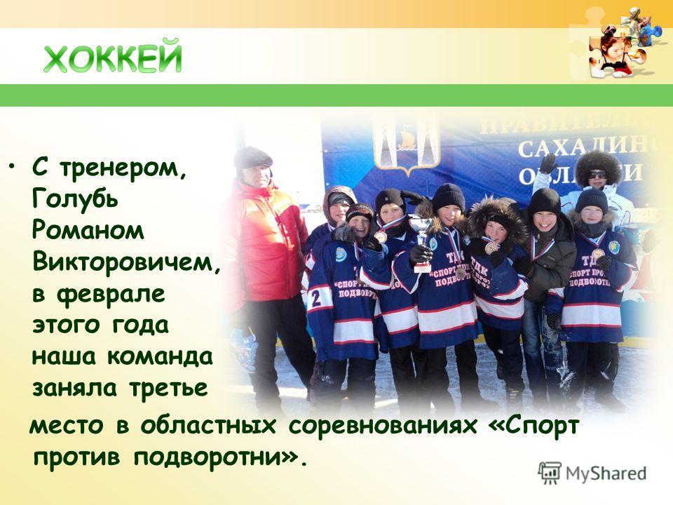 С тренером, Голубь Романом Викторовичем, в феврале этого года наша команда заняла третье место в областных соревнованиях «Спорт против подворотни».