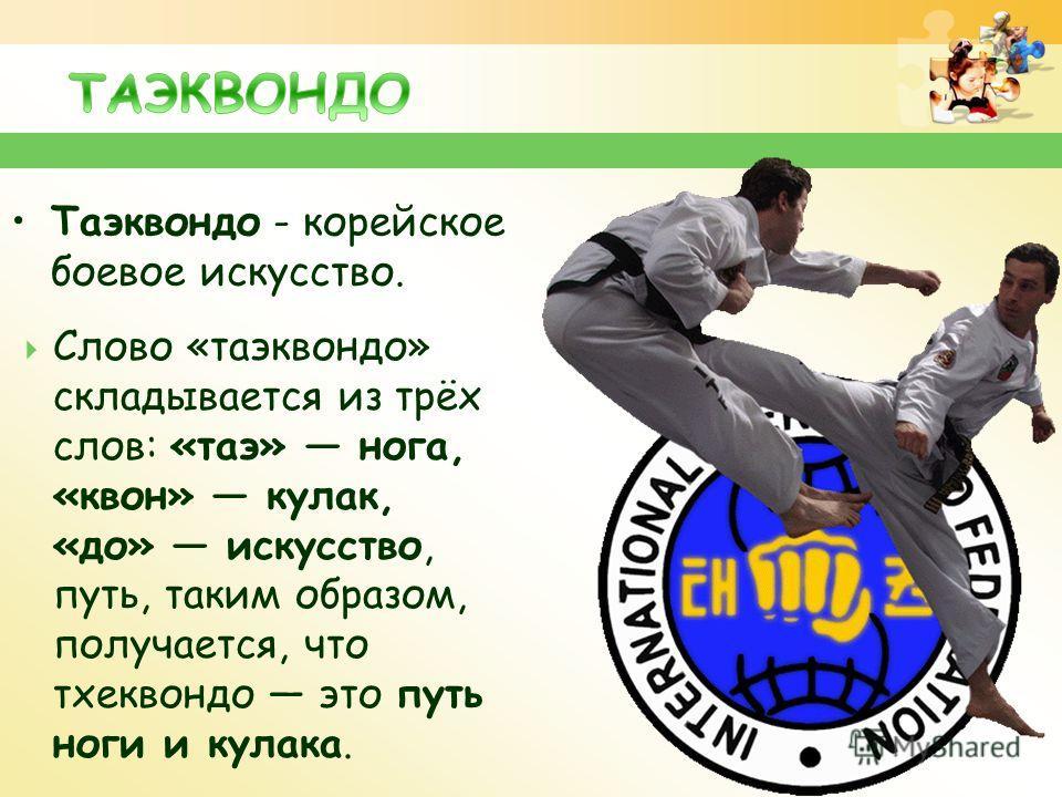 Таэквондо - корейское боевое искусство. Слово «таэквондо» складывается из трёх слов: «таэ» нога, «квон» кулак, «до» искусство, путь, таким образом, получается, что тхеквондо это путь ноги и кулака.